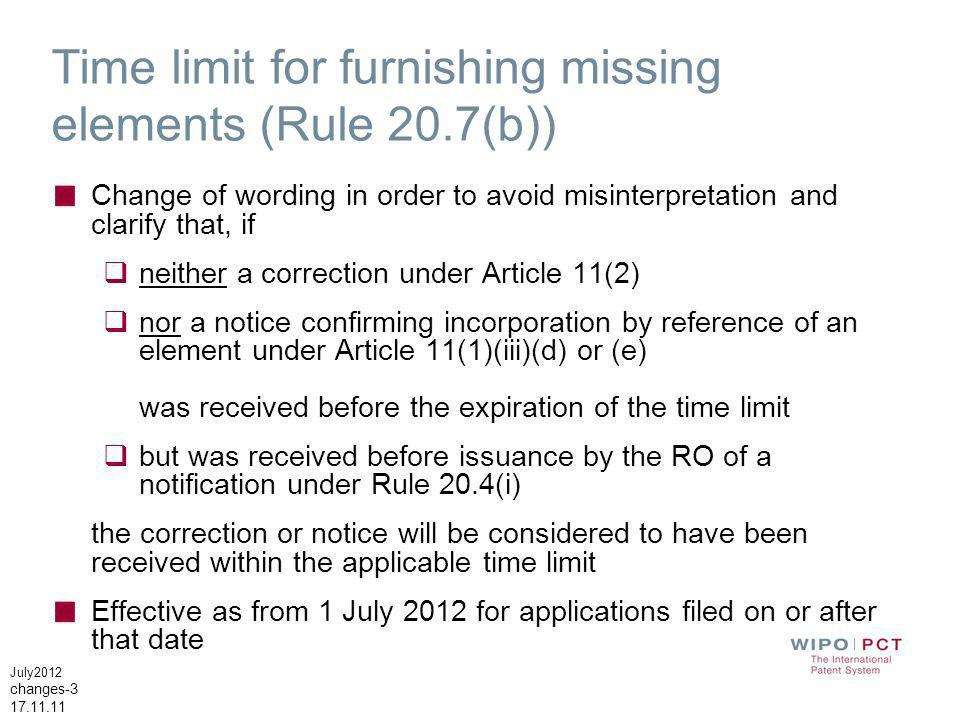 July2012 changes-3 17.11.11 Time limit for furnishing missing elements (Rule 20.7(b)) Change of wording in order to avoid misinterpretation and clarify that, if neither a correction under Article 11(2) nor a notice confirming incorporation by reference of an element under Article 11(1)(iii)(d) or (e) was received before the expiration of the time limit but was received before issuance by the RO of a notification under Rule 20.4(i) the correction or notice will be considered to have been received within the applicable time limit Effective as from 1 July 2012 for applications filed on or after that date
