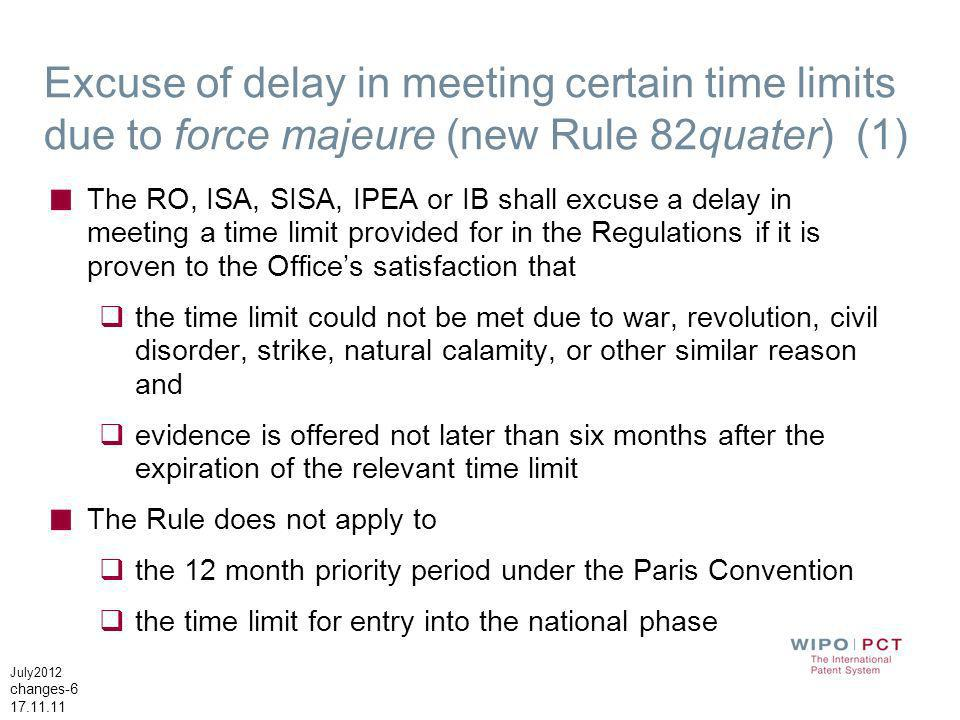 July2012 changes-6 17.11.11 Excuse of delay in meeting certain time limits due to force majeure (new Rule 82quater) (1) The RO, ISA, SISA, IPEA or IB shall excuse a delay in meeting a time limit provided for in the Regulations if it is proven to the Offices satisfaction that the time limit could not be met due to war, revolution, civil disorder, strike, natural calamity, or other similar reason and evidence is offered not later than six months after the expiration of the relevant time limit The Rule does not apply to the 12 month priority period under the Paris Convention the time limit for entry into the national phase
