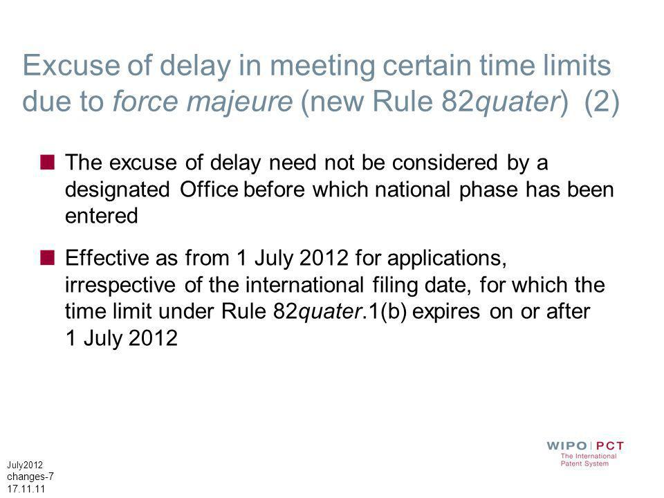 July2012 changes-7 17.11.11 Excuse of delay in meeting certain time limits due to force majeure (new Rule 82quater) (2) The excuse of delay need not be considered by a designated Office before which national phase has been entered Effective as from 1 July 2012 for applications, irrespective of the international filing date, for which the time limit under Rule 82quater.1(b) expires on or after 1 July 2012
