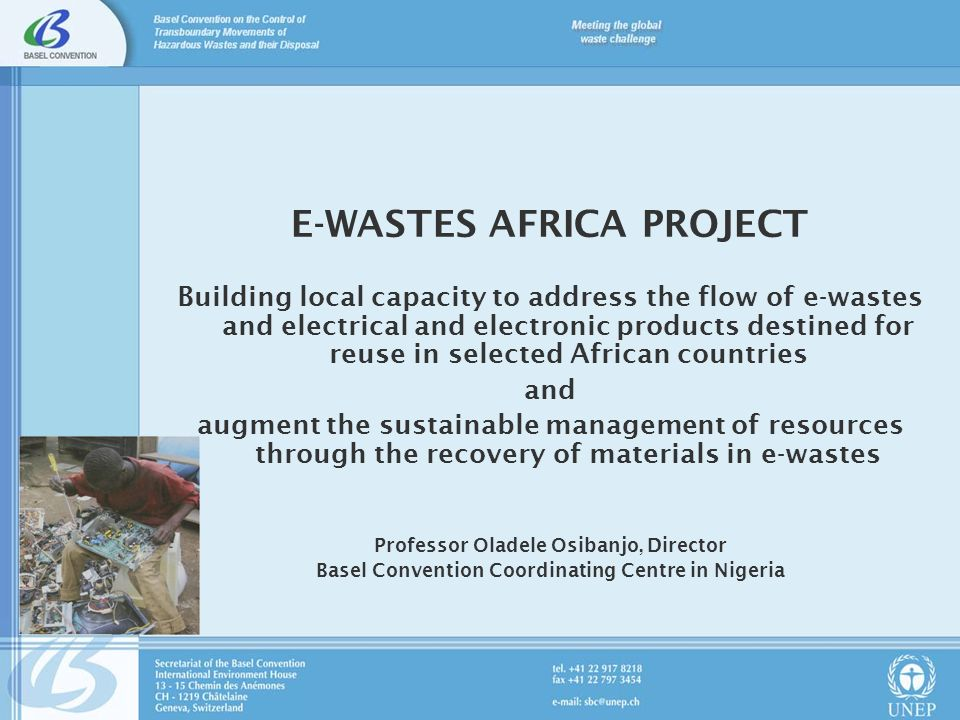 E-WASTES AFRICA PROJECT Building local capacity to address the flow of e-wastes and electrical and electronic products destined for reuse in selected African countries and augment the sustainable management of resources through the recovery of materials in e-wastes Professor Oladele Osibanjo, Director Basel Convention Coordinating Centre in Nigeria