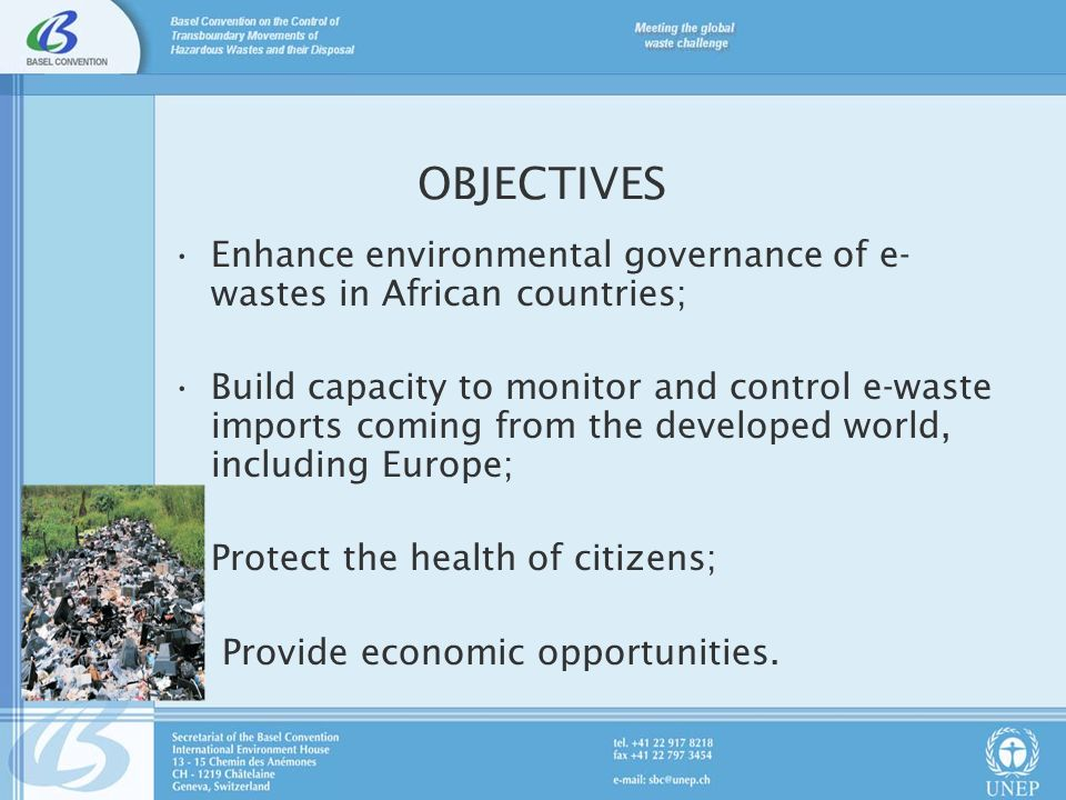 OBJECTIVES Enhance environmental governance of e- wastes in African countries; Build capacity to monitor and control e-waste imports coming from the developed world, including Europe; Protect the health of citizens; Provide economic opportunities.