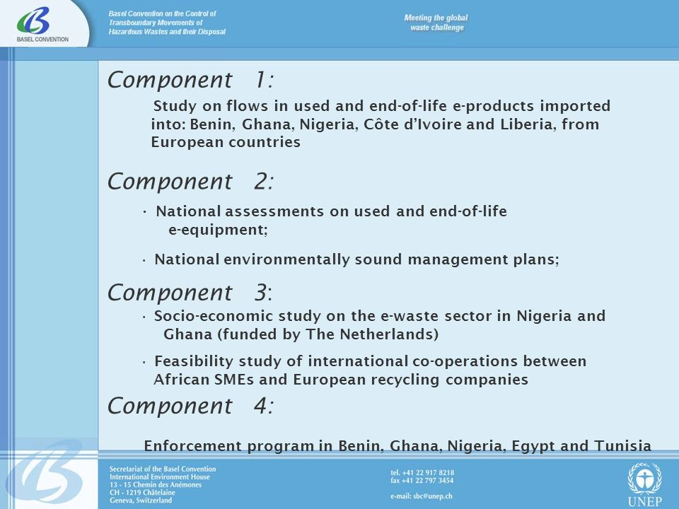 Component 1: Study on flows in used and end-of-life e-products imported into: Benin, Ghana, Nigeria, Côte dIvoire and Liberia, from European countries Component 2: National assessments on used and end-of-life e-equipment; National environmentally sound management plans; Component 3: Socio-economic study on the e-waste sector in Nigeria and Ghana (funded by The Netherlands) Feasibility study of international co-operations between African SMEs and European recycling companies Component 4: Enforcement program in Benin, Ghana, Nigeria, Egypt and Tunisia