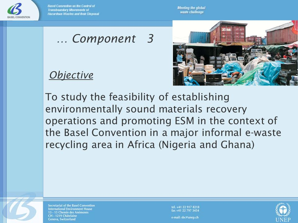… Component 3 Objective To study the feasibility of establishing environmentally sound materials recovery operations and promoting ESM in the context of the Basel Convention in a major informal e-waste recycling area in Africa (Nigeria and Ghana)