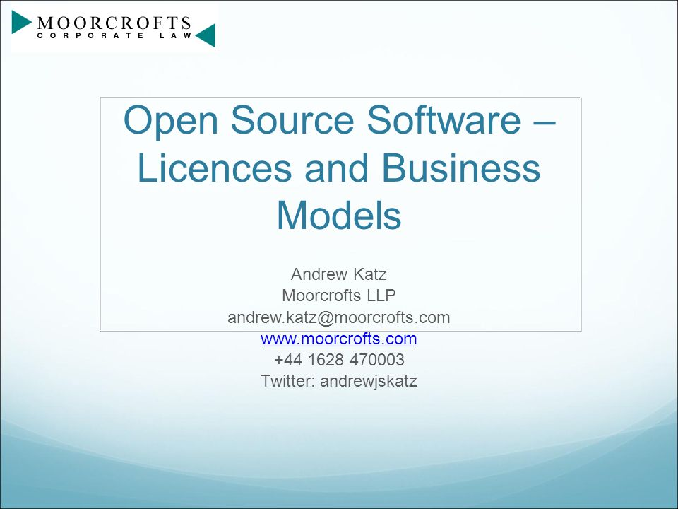 Open Source Software – Licences and Business Models Andrew Katz Moorcrofts LLP andrew.katz@moorcrofts.com www.moorcrofts.com +44 1628 470003 Twitter: andrewjskatz