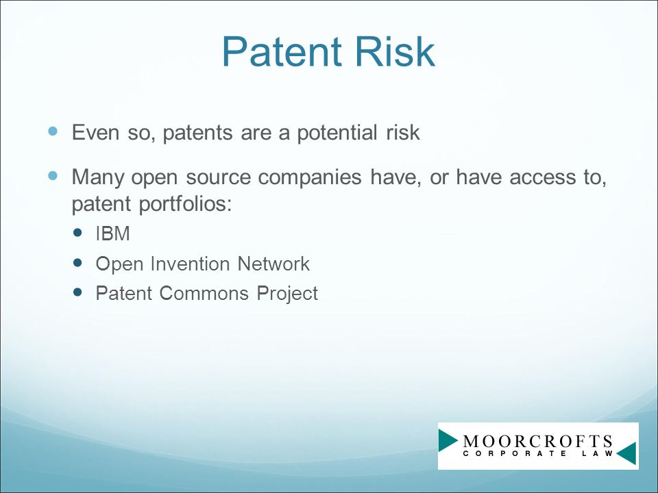 Patent Risk Even so, patents are a potential risk Many open source companies have, or have access to, patent portfolios: IBM Open Invention Network Patent Commons Project