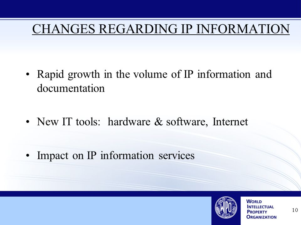 10 CHANGES REGARDING IP INFORMATION Rapid growth in the volume of IP information and documentation New IT tools: hardware & software, Internet Impact on IP information services