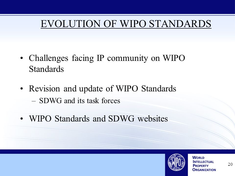 20 EVOLUTION OF WIPO STANDARDS Challenges facing IP community on WIPO Standards Revision and update of WIPO Standards –SDWG and its task forces WIPO Standards and SDWG websites