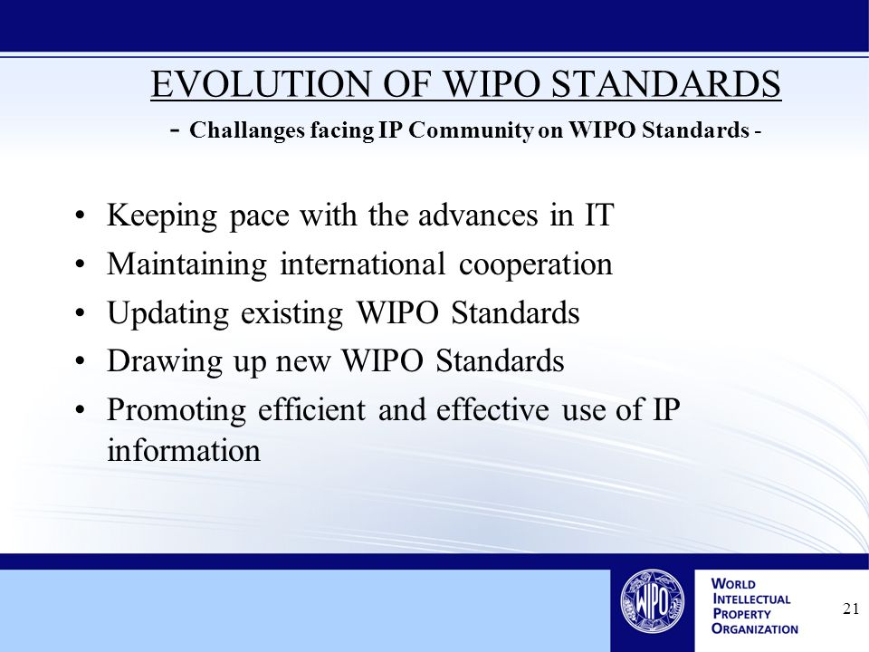 21 EVOLUTION OF WIPO STANDARDS - Challanges facing IP Community on WIPO Standards - Keeping pace with the advances in IT Maintaining international cooperation Updating existing WIPO Standards Drawing up new WIPO Standards Promoting efficient and effective use of IP information
