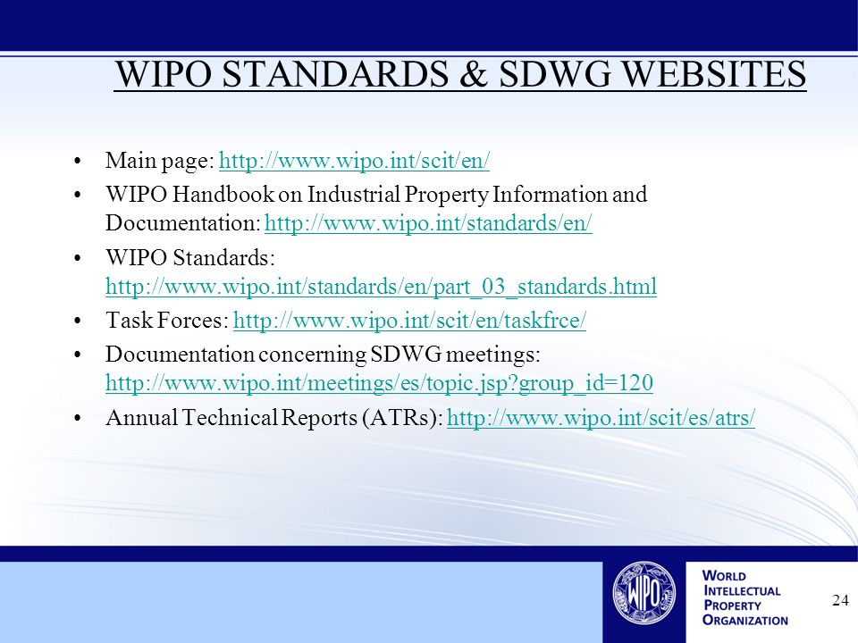 24 WIPO STANDARDS & SDWG WEBSITES Main page: http://www.wipo.int/scit/en/http://www.wipo.int/scit/en/ WIPO Handbook on Industrial Property Information and Documentation: http://www.wipo.int/standards/en/http://www.wipo.int/standards/en/ WIPO Standards: http://www.wipo.int/standards/en/part_03_standards.html http://www.wipo.int/standards/en/part_03_standards.html Task Forces: http://www.wipo.int/scit/en/taskfrce/http://www.wipo.int/scit/en/taskfrce/ Documentation concerning SDWG meetings: http://www.wipo.int/meetings/es/topic.jsp group_id=120 http://www.wipo.int/meetings/es/topic.jsp group_id=120 Annual Technical Reports (ATRs): http://www.wipo.int/scit/es/atrs/http://www.wipo.int/scit/es/atrs/