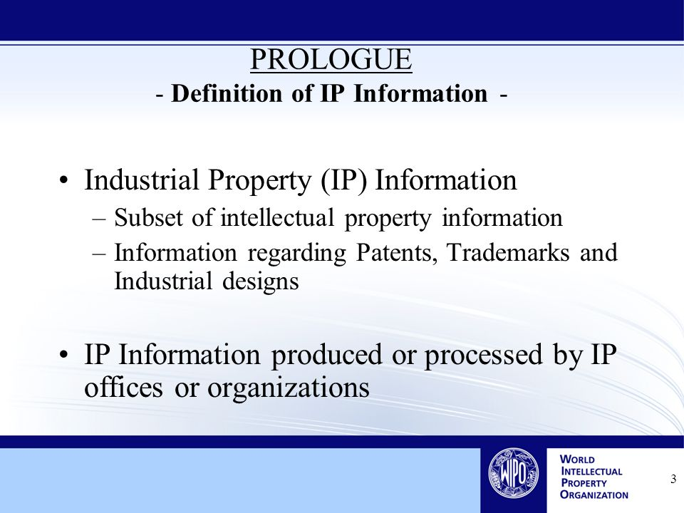 3 PROLOGUE - Definition of IP Information - Industrial Property (IP) Information –Subset of intellectual property information –Information regarding Patents, Trademarks and Industrial designs IP Information produced or processed by IP offices or organizations