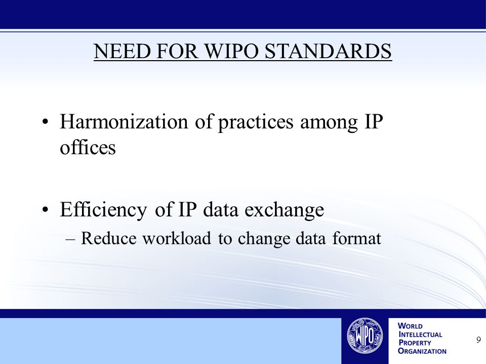 Harmonization of practices among IP offices Efficiency of IP data exchange –Reduce workload to change data format 9 NEED FOR WIPO STANDARDS