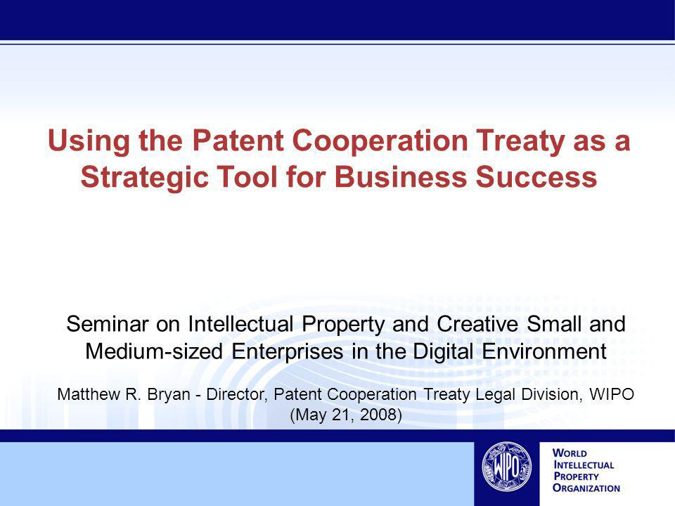 Using the Patent Cooperation Treaty as a Strategic Tool for Business Success Seminar on Intellectual Property and Creative Small and Medium-sized Enterprises in the Digital Environment Matthew R.