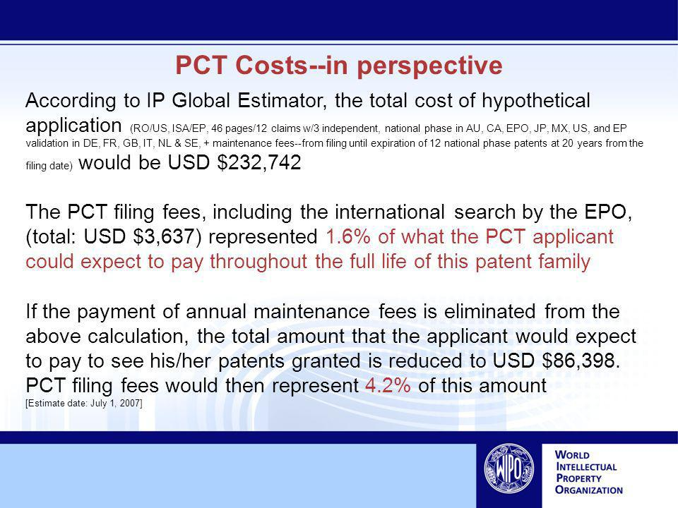 PCT Costs--in perspective According to IP Global Estimator, the total cost of hypothetical application (RO/US, ISA/EP, 46 pages/12 claims w/3 independent, national phase in AU, CA, EPO, JP, MX, US, and EP validation in DE, FR, GB, IT, NL & SE, + maintenance fees--from filing until expiration of 12 national phase patents at 20 years from the filing date) would be USD $232,742 The PCT filing fees, including the international search by the EPO, (total: USD $3,637) represented 1.6% of what the PCT applicant could expect to pay throughout the full life of this patent family If the payment of annual maintenance fees is eliminated from the above calculation, the total amount that the applicant would expect to pay to see his/her patents granted is reduced to USD $86,398.