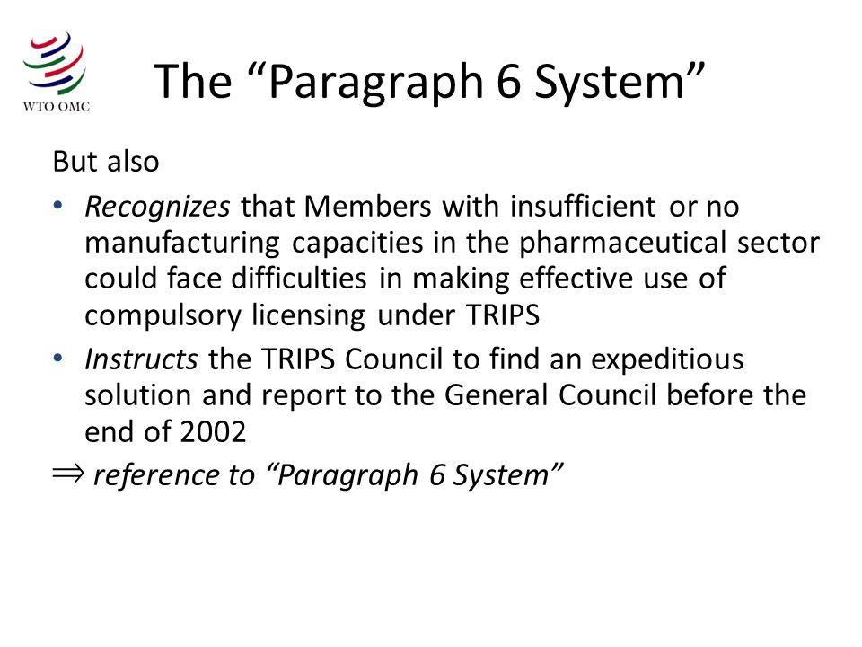 The Paragraph 6 System But also Recognizes that Members with insufficient or no manufacturing capacities in the pharmaceutical sector could face difficulties in making effective use of compulsory licensing under TRIPS Instructs the TRIPS Council to find an expeditious solution and report to the General Council before the end of 2002 reference to Paragraph 6 System