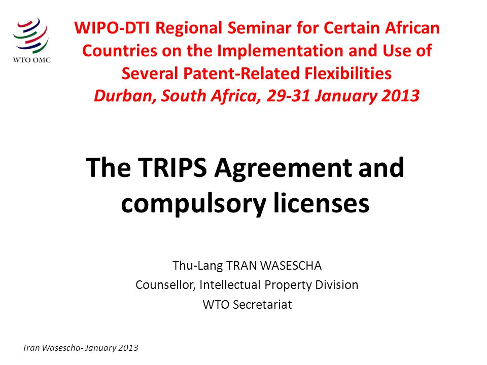 The TRIPS Agreement and compulsory licenses Thu-Lang TRAN WASESCHA Counsellor, Intellectual Property Division WTO Secretariat Tran Wasescha- January 2013 WIPO-DTI Regional Seminar for Certain African Countries on the Implementation and Use of Several Patent-Related Flexibilities Durban, South Africa, 29-31 January 2013