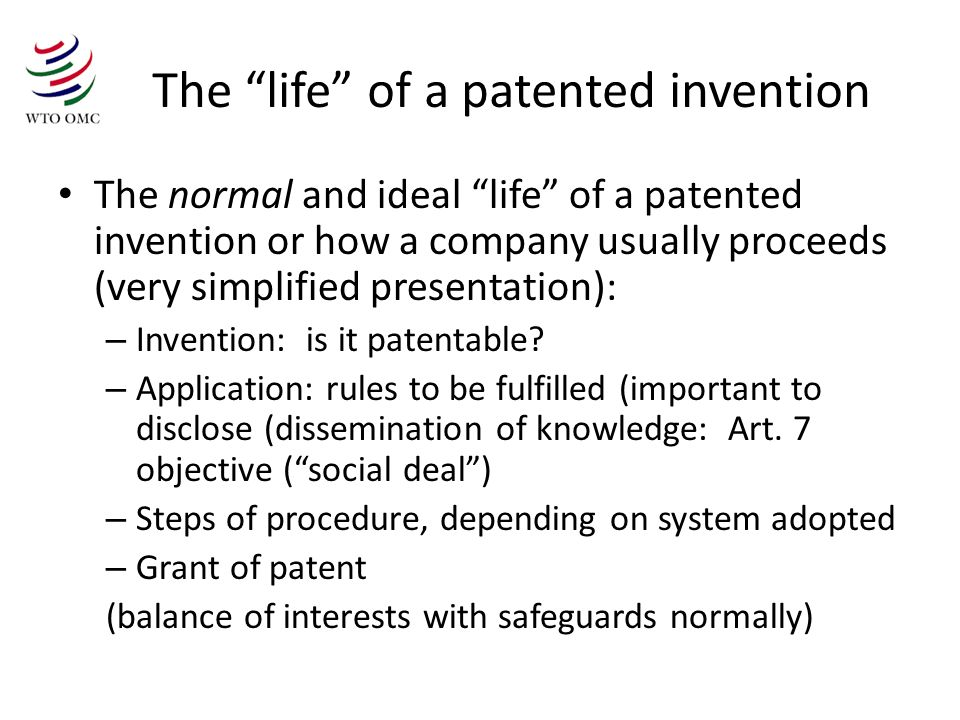 The life of a patented invention The normal and ideal life of a patented invention or how a company usually proceeds (very simplified presentation): – Invention: is it patentable.