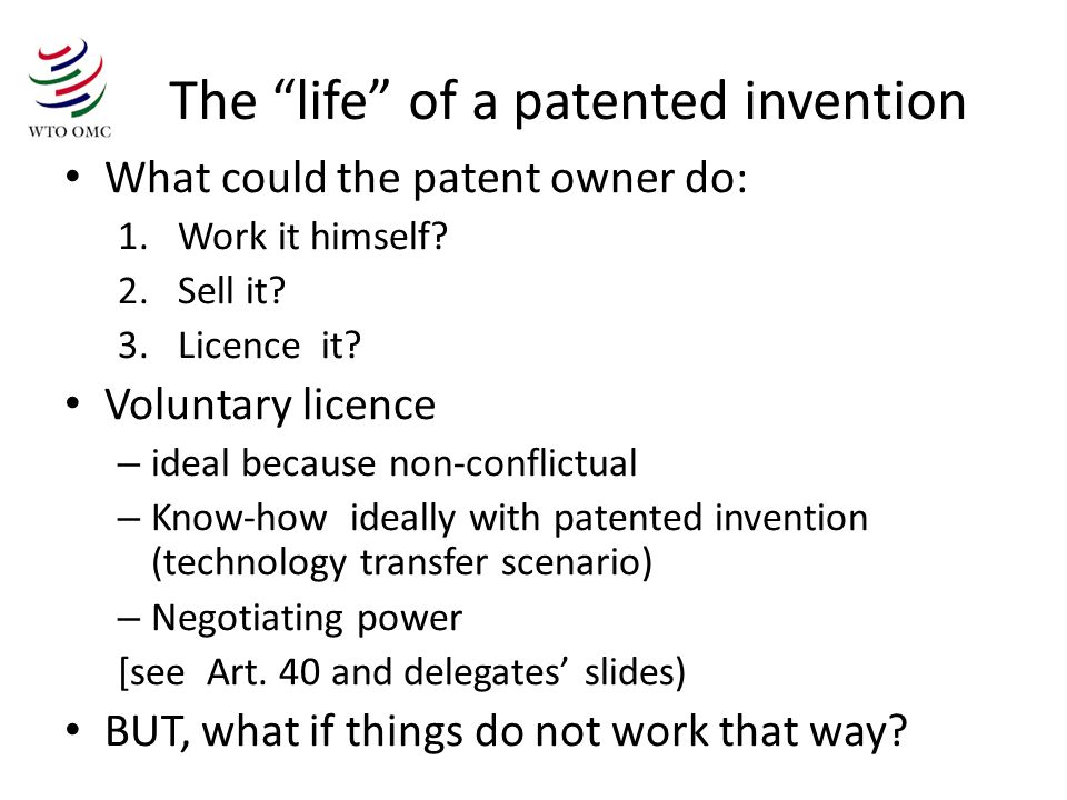 The life of a patented invention What could the patent owner do: 1.Work it himself.