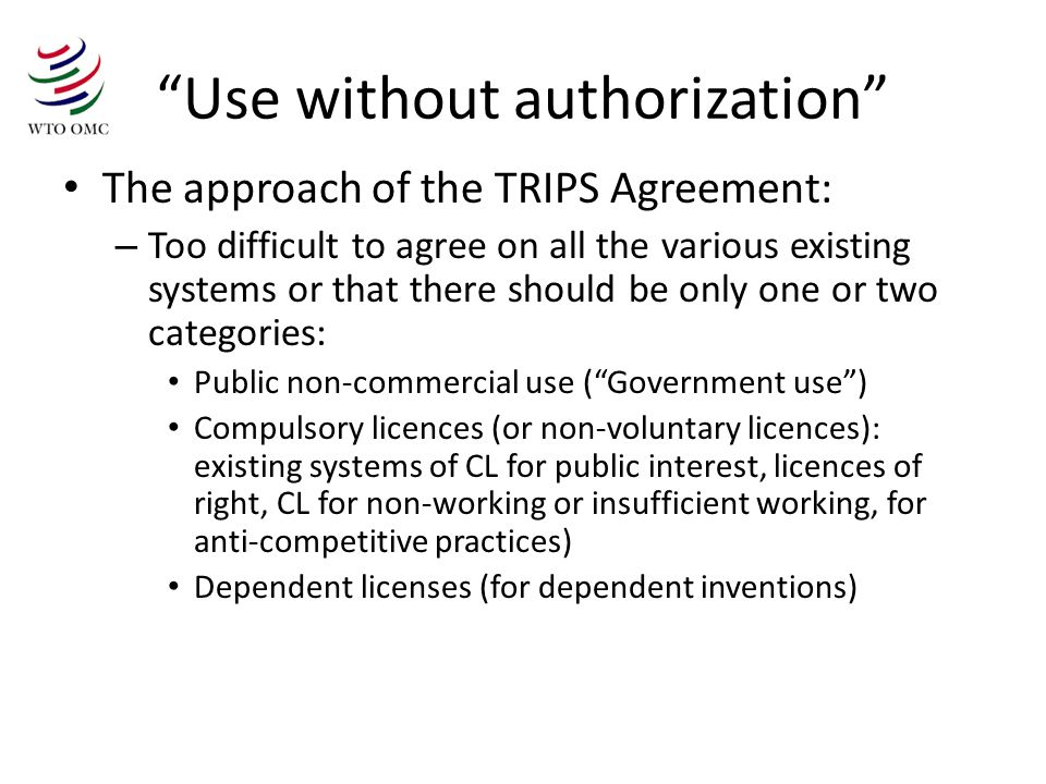 Use without authorization The approach of the TRIPS Agreement: – Too difficult to agree on all the various existing systems or that there should be only one or two categories: Public non-commercial use (Government use) Compulsory licences (or non-voluntary licences): existing systems of CL for public interest, licences of right, CL for non-working or insufficient working, for anti-competitive practices) Dependent licenses (for dependent inventions)