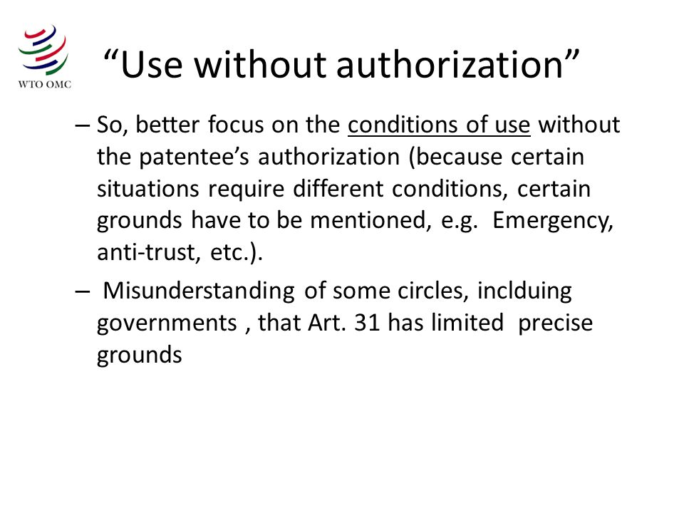 Use without authorization – So, better focus on the conditions of use without the patentees authorization (because certain situations require different conditions, certain grounds have to be mentioned, e.g.