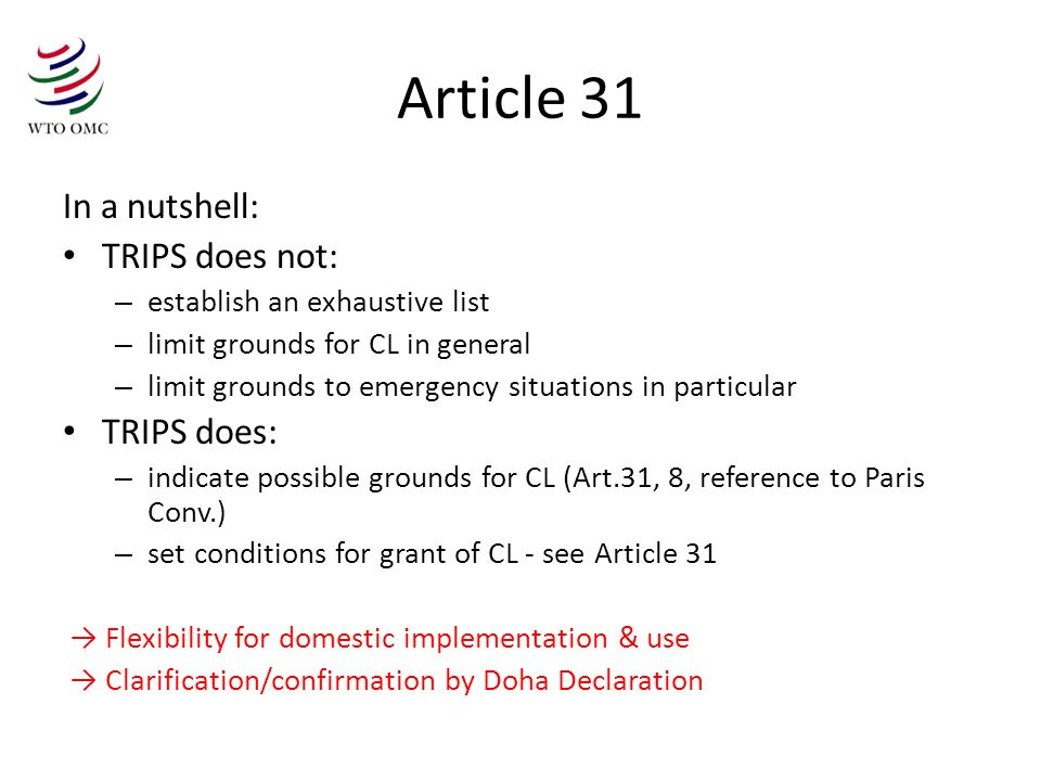 Article 31 In a nutshell: TRIPS does not: – establish an exhaustive list – limit grounds for CL in general – limit grounds to emergency situations in particular TRIPS does: – indicate possible grounds for CL (Art.31, 8, reference to Paris Conv.) – set conditions for grant of CL - see Article 31 Flexibility for domestic implementation & use Clarification/confirmation by Doha Declaration