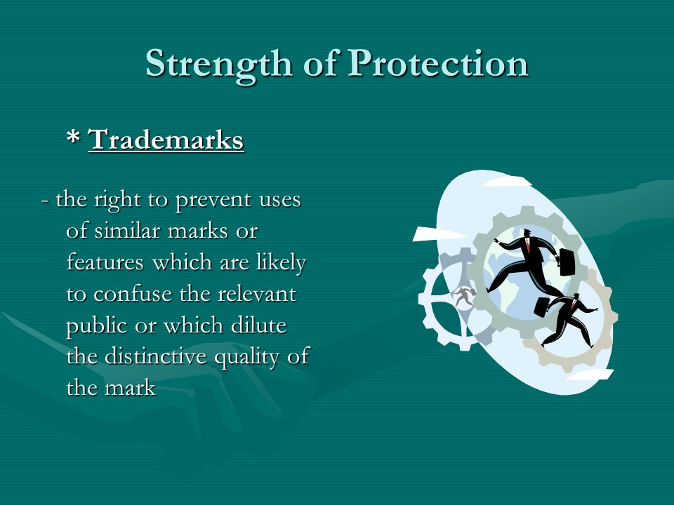 Strength of Protection * Trademarks - the right to prevent uses of similar marks or features which are likely to confuse the relevant public or which dilute the distinctive quality of the mark
