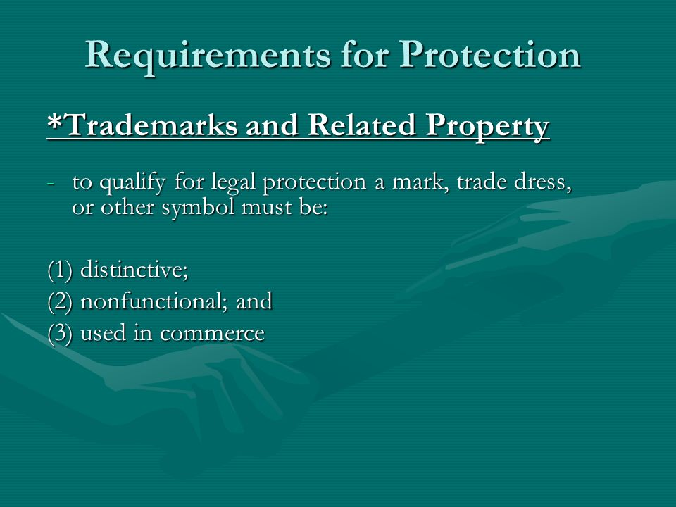 Requirements for Protection *Trademarks and Related Property -to qualify for legal protection a mark, trade dress, or other symbol must be: (1) distinctive; (2) nonfunctional; and (3) used in commerce