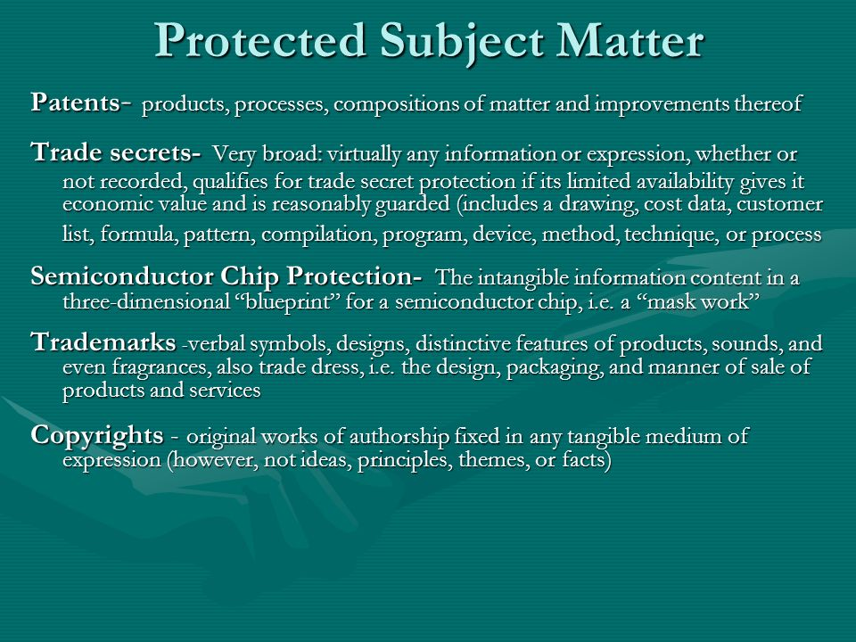 Protected Subject Matter Patents - products, processes, compositions of matter and improvements thereof Trade secrets- Very broad: virtually any information or expression, whether or not recorded, qualifies for trade secret protection if its limited availability gives it economic value and is reasonably guarded (includes a drawing, cost data, customer list, formula, pattern, compilation, program, device, method, technique, or process Semiconductor Chip Protection- The intangible information content in a three-dimensional blueprint for a semiconductor chip, i.e.