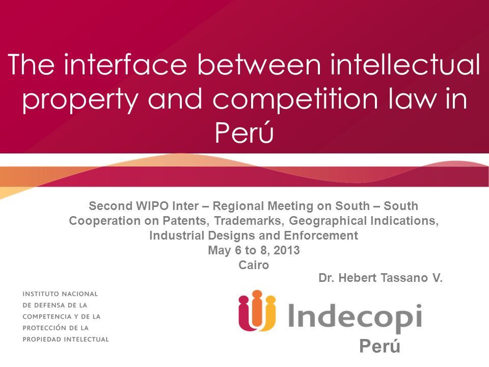 The interface between intellectual property and competition law in Perú Second WIPO Inter – Regional Meeting on South – South Cooperation on Patents, Trademarks, Geographical Indications, Industrial Designs and Enforcement May 6 to 8, 2013 Cairo Dr.