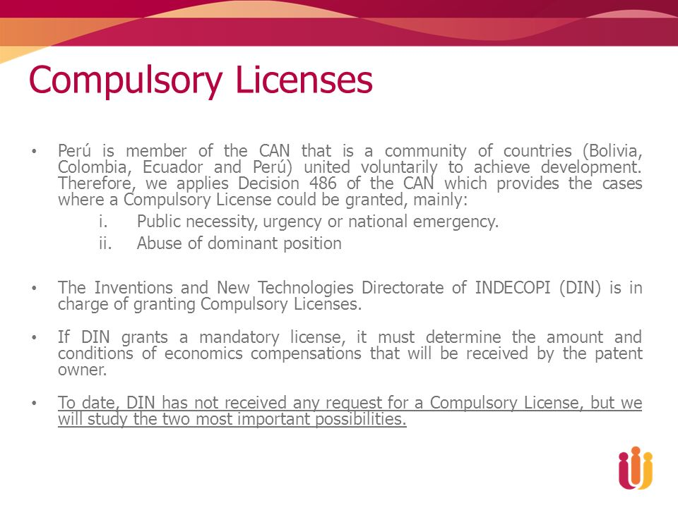 Compulsory Licenses Perú is member of the CAN that is a community of countries (Bolivia, Colombia, Ecuador and Perú) united voluntarily to achieve development.