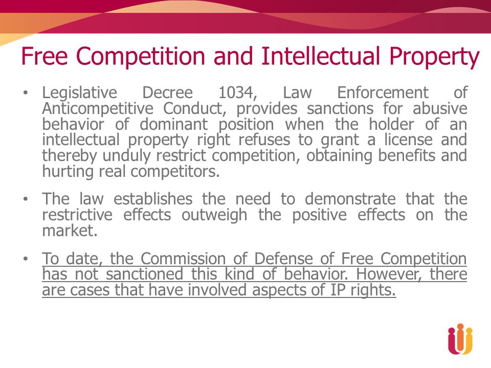 Free Competition and Intellectual Property Legislative Decree 1034, Law Enforcement of Anticompetitive Conduct, provides sanctions for abusive behavior of dominant position when the holder of an intellectual property right refuses to grant a license and thereby unduly restrict competition, obtaining benefits and hurting real competitors.