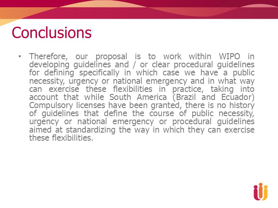 Conclusions Therefore, our proposal is to work within WIPO in developing guidelines and / or clear procedural guidelines for defining specifically in which case we have a public necessity, urgency or national emergency and in what way can exercise these flexibilities in practice, taking into account that while South America (Brazil and Ecuador) Compulsory licenses have been granted, there is no history of guidelines that define the course of public necessity, urgency or national emergency or procedural guidelines aimed at standardizing the way in which they can exercise these flexibilities.