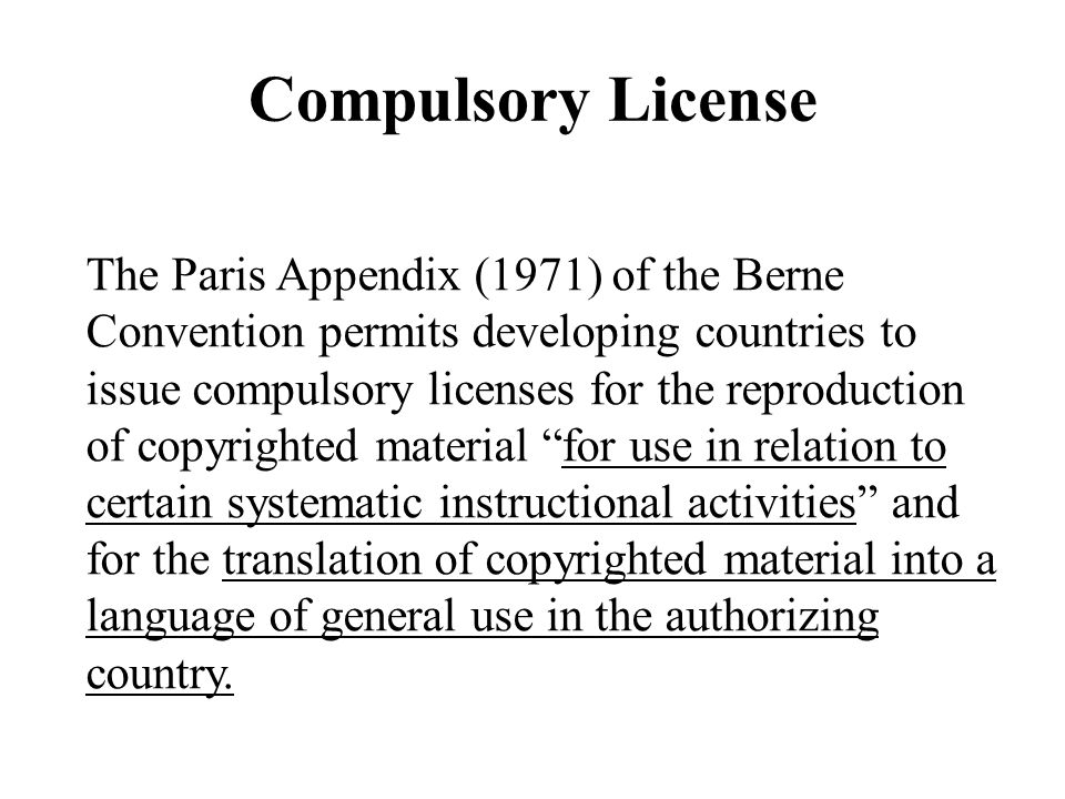 Compulsory License The Paris Appendix (1971) of the Berne Convention permits developing countries to issue compulsory licenses for the reproduction of copyrighted material for use in relation to certain systematic instructional activities and for the translation of copyrighted material into a language of general use in the authorizing country.