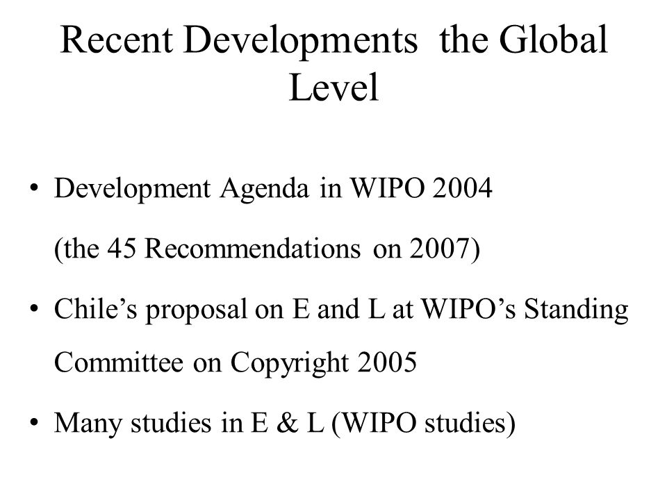 Recent Developments the Global Level Development Agenda in WIPO 2004 (the 45 Recommendations on 2007) Chiles proposal on E and L at WIPOs Standing Committee on Copyright 2005 Many studies in E & L (WIPO studies)