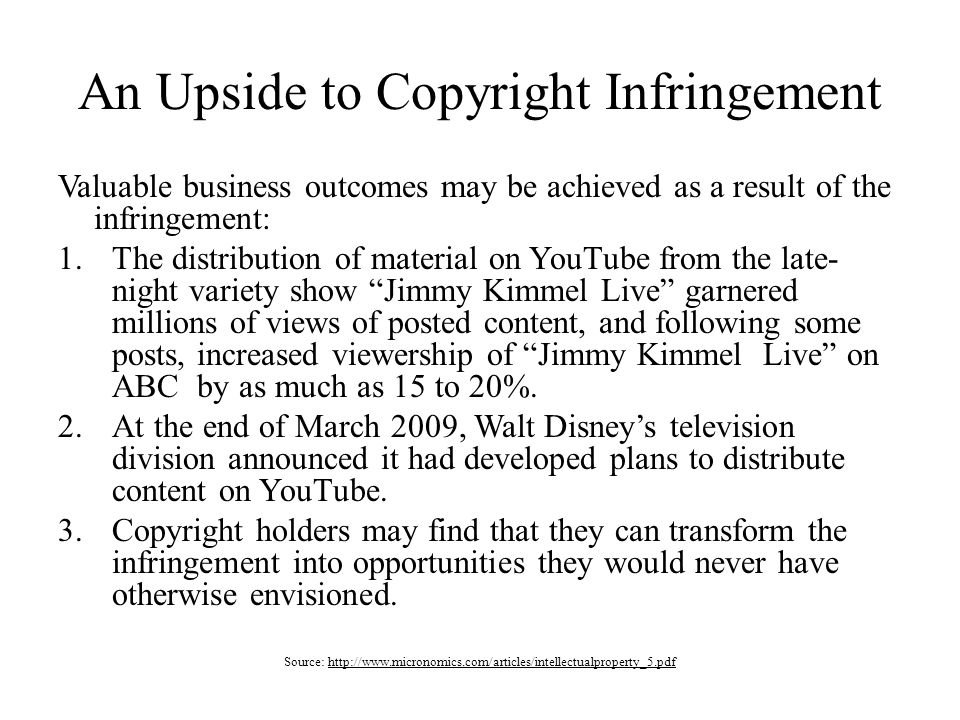 An Upside to Copyright Infringement Valuable business outcomes may be achieved as a result of the infringement: 1.The distribution of material on YouTube from the late- night variety show Jimmy Kimmel Live garnered millions of views of posted content, and following some posts, increased viewership of Jimmy Kimmel Live on ABC by as much as 15 to 20%.
