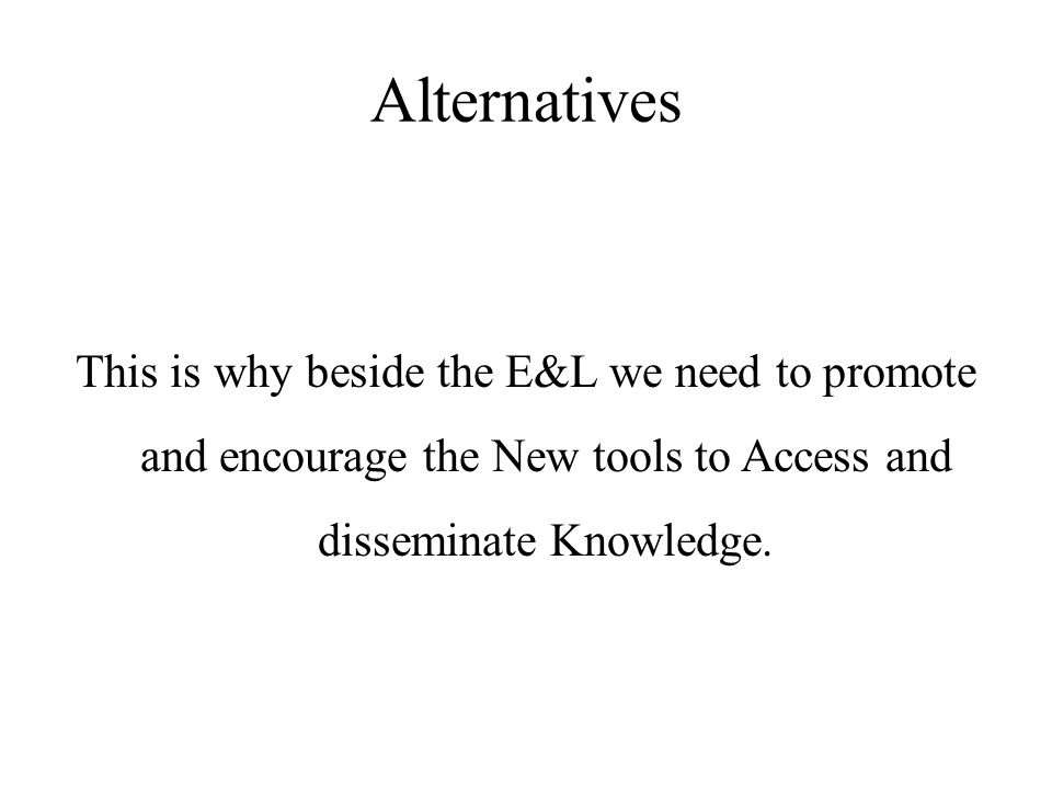 Alternatives This is why beside the E&L we need to promote and encourage the New tools to Access and disseminate Knowledge.
