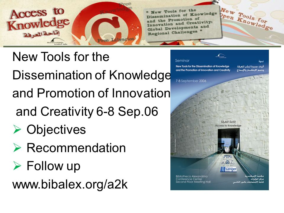 Alexandria A2K Seminar New Tools for the Dissemination of Knowledge and Promotion of Innovation and Creativity 6-8 Sep.06 Objectives Recommendation Follow up www.bibalex.org/a2k
