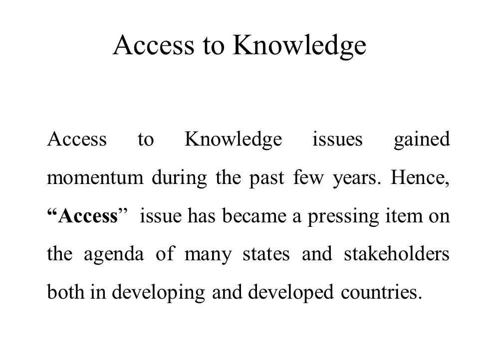 Access to Knowledge Access to Knowledge issues gained momentum during the past few years.