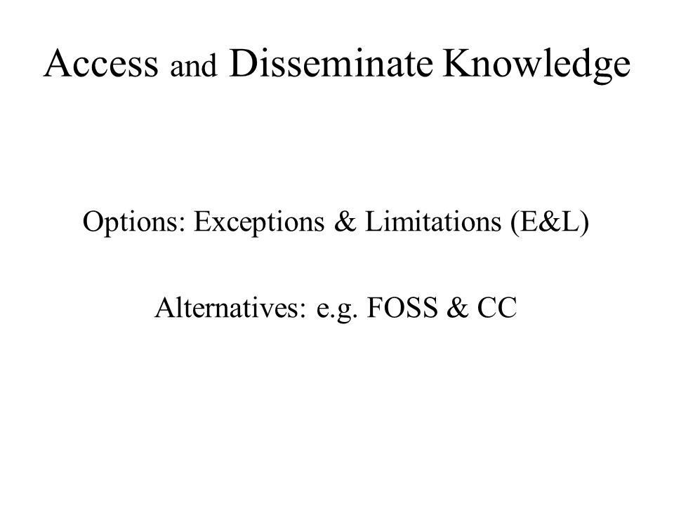 Access and Disseminate Knowledge Options: Exceptions & Limitations (E&L) Alternatives: e.g.