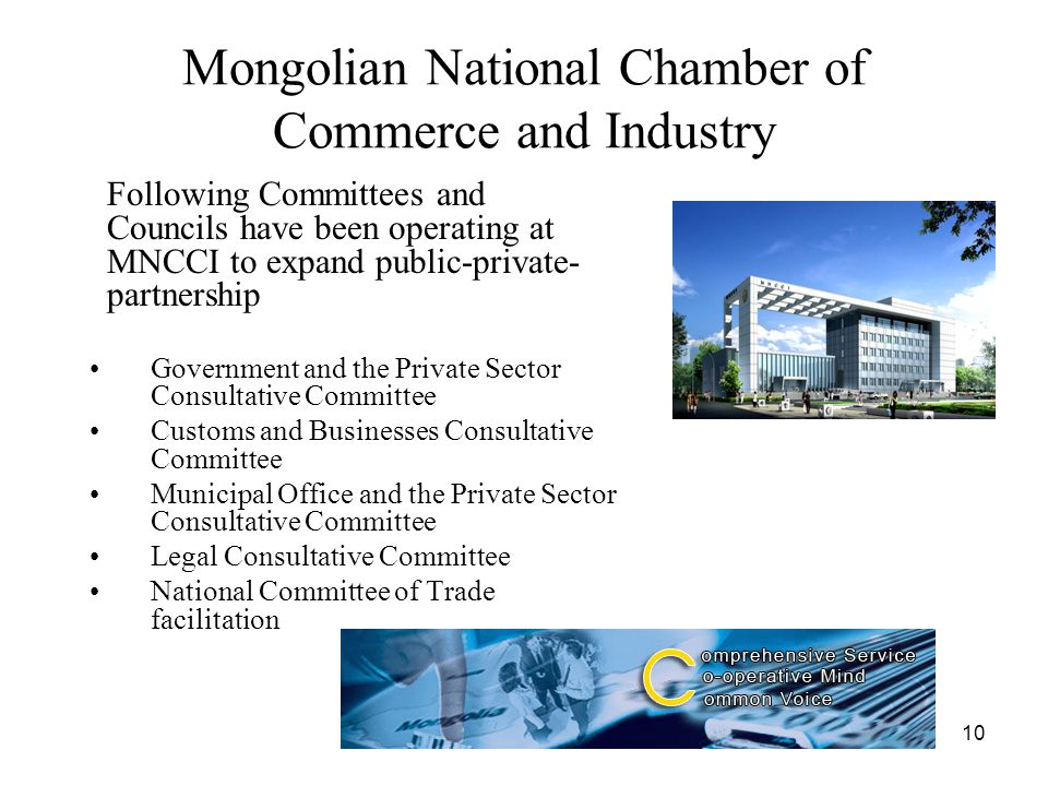 10 Mongolian National Chamber of Commerce and Industry Following Committees and Councils have been operating at MNCCI to expand public-private- partnership Government and the Private Sector Consultative Committee Customs and Businesses Consultative Committee Municipal Office and the Private Sector Consultative Committee Legal Consultative Committee National Committee of Trade facilitation
