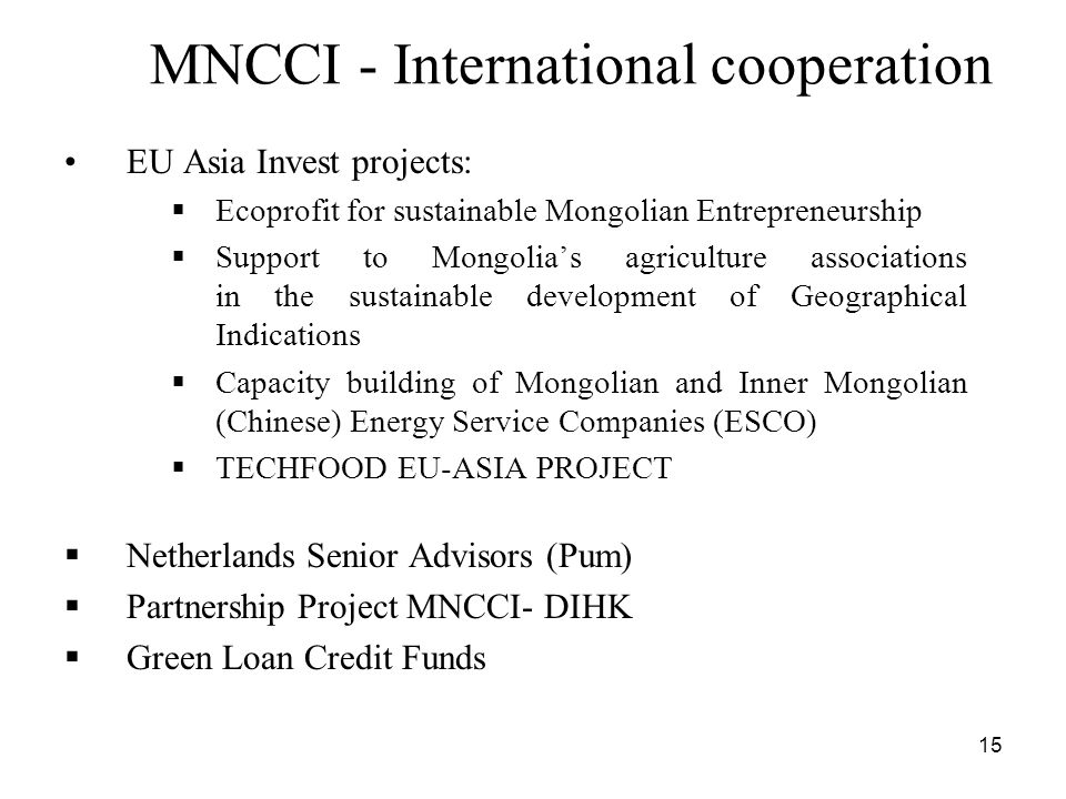 15 MNCCI - International cooperation EU Asia Invest projects: Ecoprofit for sustainable Mongolian Entrepreneurship Support to Mongolias agriculture associations in the sustainable development of Geographical Indications Capacity building of Mongolian and Inner Mongolian (Chinese) Energy Service Companies (ESCO) TECHFOOD EU-ASIA PROJECT Netherlands Senior Advisors (Pum) Partnership Project MNCCI- DIHK Green Loan Credit Funds