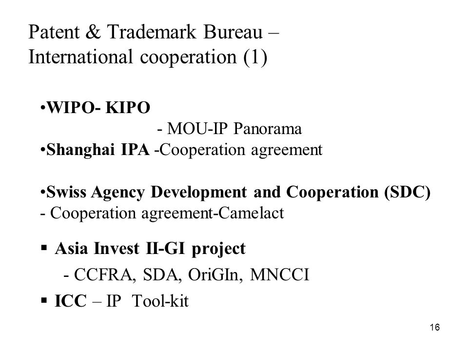 16 Patent & Trademark Bureau – International cooperation (1) Asia Invest II-GI project - CCFRA, SDA, OriGIn, MNCCI ICC – IP Tool-kit WIPO- KIPO - MOU-IP Panorama Shanghai IPA -Cooperation agreement Swiss Agency Development and Cooperation (SDC) - Cooperation agreement-Camelact