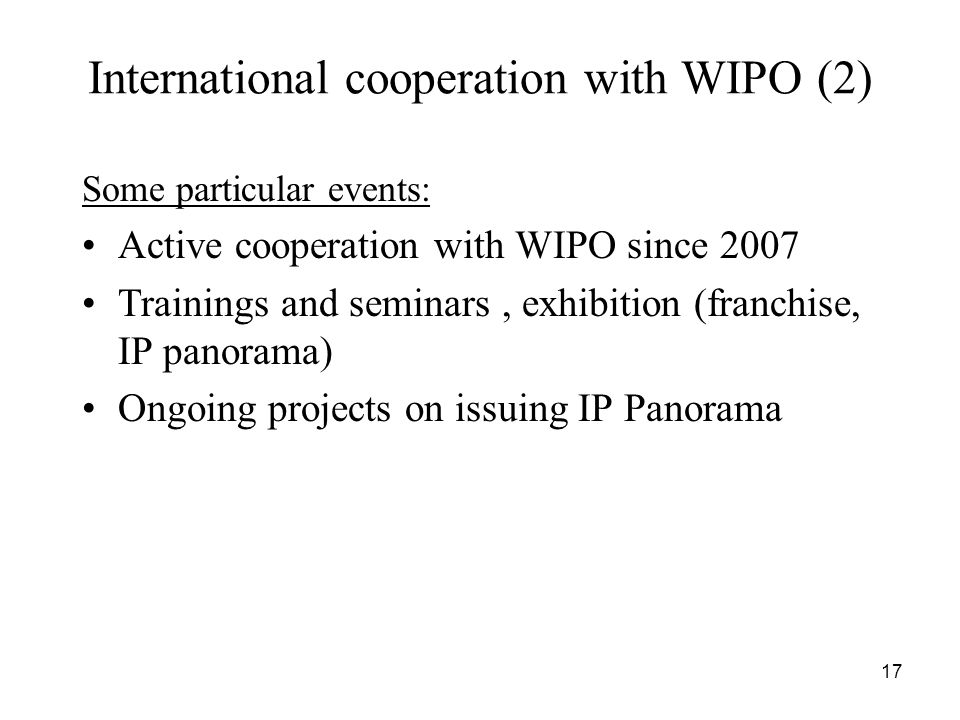 17 International cooperation with WIPO (2) Some particular events: Active cooperation with WIPO since 2007 Trainings and seminars, exhibition (franchise, IP panorama) Ongoing projects on issuing IP Panorama