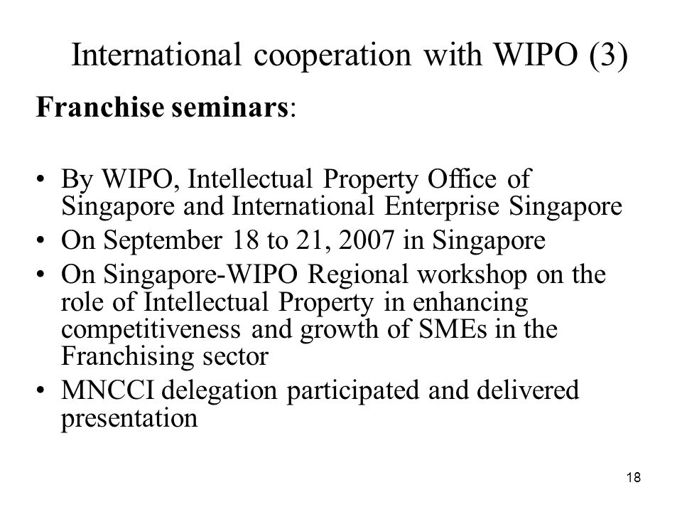 18 International cooperation with WIPO (3) Franchise seminars: By WIPO, Intellectual Property Office of Singapore and International Enterprise Singapore On September 18 to 21, 2007 in Singapore On Singapore-WIPO Regional workshop on the role of Intellectual Property in enhancing competitiveness and growth of SMEs in the Franchising sector MNCCI delegation participated and delivered presentation