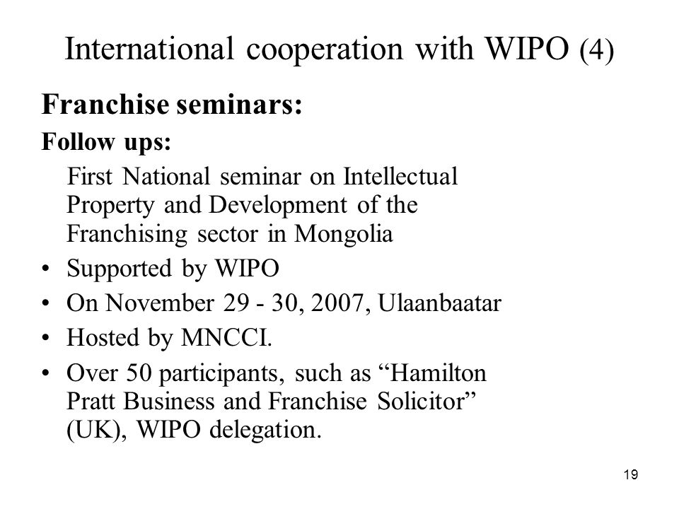 19 International cooperation with WIPO (4) Franchise seminars: Follow ups: First National seminar on Intellectual Property and Development of the Franchising sector in Mongolia Supported by WIPO On November 29 - 30, 2007, Ulaanbaatar Hosted by MNCCI.