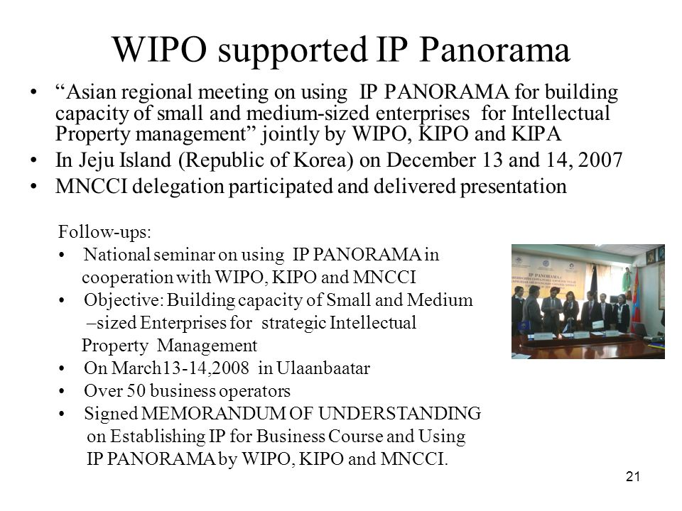 21 WIPO supported IP Panorama Asian regional meeting on using IP PANORAMA for building capacity of small and medium-sized enterprises for Intellectual Property management jointly by WIPO, KIPO and KIPA In Jeju Island (Republic of Korea) on December 13 and 14, 2007 MNCCI delegation participated and delivered presentation Follow-ups: National seminar on using IP PANORAMA in cooperation with WIPO, KIPO and MNCCI Objective: Building capacity of Small and Medium –sized Enterprises for strategic Intellectual Property Management On March13-14,2008 in Ulaanbaatar Over 50 business operators Signed MEMORANDUM OF UNDERSTANDING on Establishing IP for Business Course and Using IP PANORAMA by WIPO, KIPO and MNCCI.