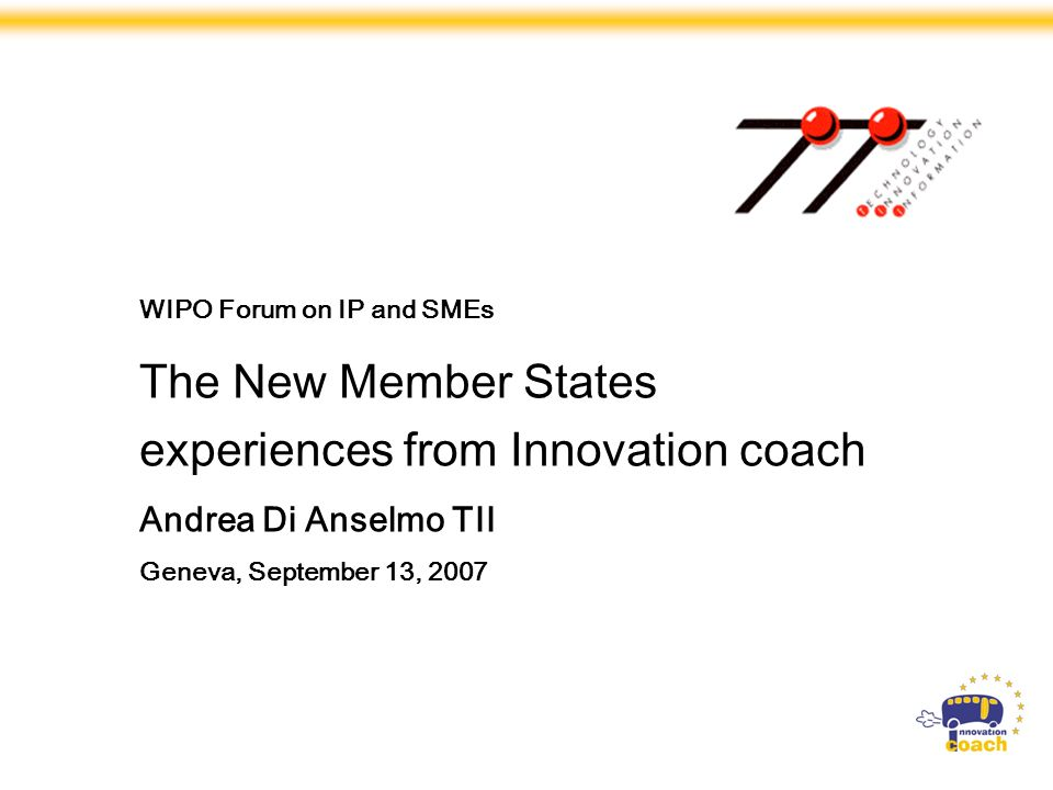 Strand 3 Projects are Specific Support Actions financed by the European Commission, DG Enterprise and Industry, within the Sixth Framework Programme WIPO Forum on IP and SMEs The New Member States experiences from Innovation coach Andrea Di Anselmo TII Geneva, September 13, 2007