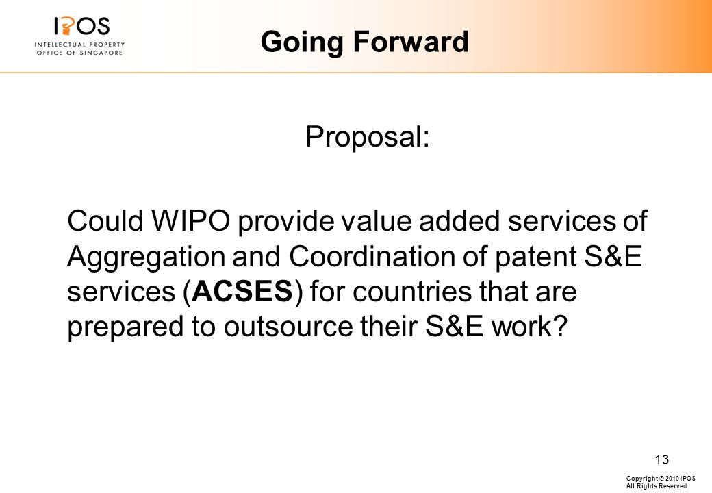 Copyright © 2010 IPOS All Rights Reserved 13 Going Forward Proposal: Could WIPO provide value added services of Aggregation and Coordination of patent S&E services (ACSES) for countries that are prepared to outsource their S&E work
