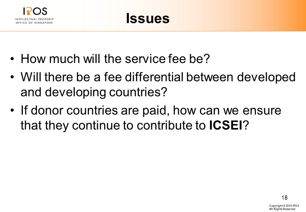 Copyright © 2010 IPOS All Rights Reserved 18 Issues How much will the service fee be.
