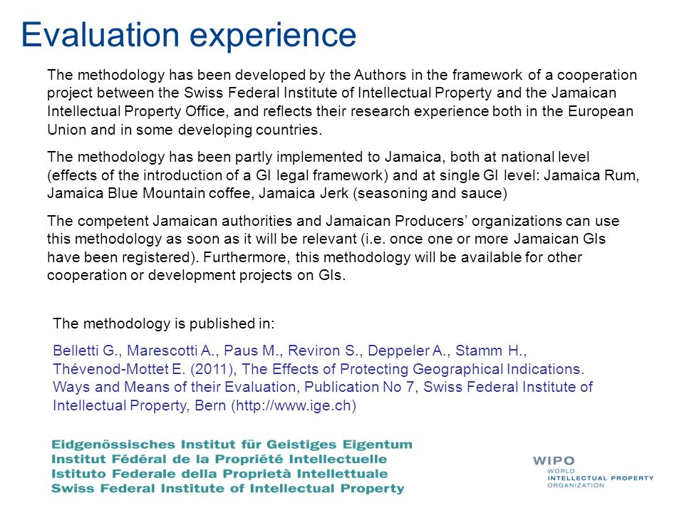Evaluation experience The methodology has been developed by the Authors in the framework of a cooperation project between the Swiss Federal Institute of Intellectual Property and the Jamaican Intellectual Property Office, and reflects their research experience both in the European Union and in some developing countries.