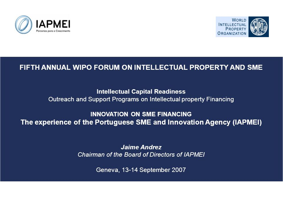 FIFTH ANNUAL WIPO FORUM ON INTELLECTUAL PROPERTY AND SME Intellectual Capital Readiness Outreach and Support Programs on Intellectual property Financing INNOVATION ON SME FINANCING The experience of the Portuguese SME and Innovation Agency (IAPMEI) Jaime Andrez Chairman of the Board of Directors of IAPMEI Geneva, 13-14 September 2007